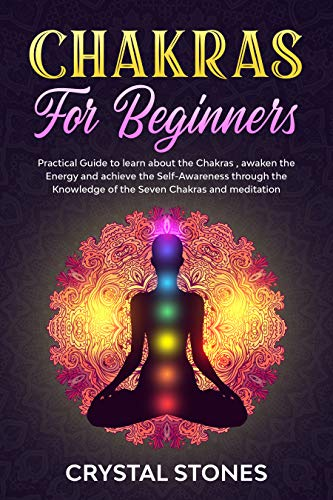 CHAKRAS FOR BEGINNERS: PRACTICAL GUIDE TO LEARN ABOUT THE CHAKRAS , AWAKEN THE ENERGY AND ACHIEVE THE SELF-AWARENESS THROUGH THE KNOWLEDGE OF THE SEVEN CHAKRAS AND MEDITATION (POSITIVE ENERGY Book 1)