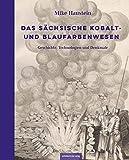 Das sächsische Kobalt- und Blaufarbenwesen: Geschichte, Technologien und Denkmale