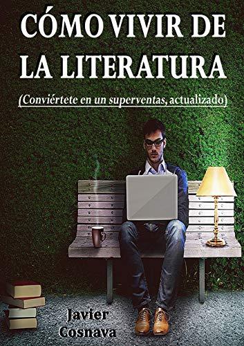 CÓMO VIVIR DE LA LITERATURA: Descubre la verdad sobre el mundo de la literatura, del mercado digital, del papel y de las ventas a través de ejemplos y experiencias reales del autor