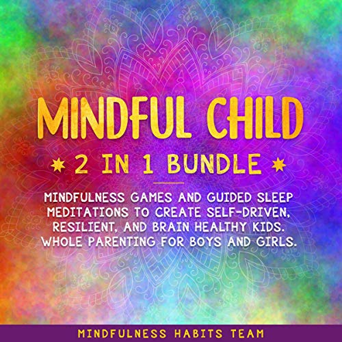 Mindful Child 2 in 1 Bundle     Mindfulness Games and Guided Sleep Meditations to Create Self-Driven, Resilient, and Brain Healthy Kids. Whole Parenting for Boys and Girls.              By:                                                                                                                                 Mindfulness Habits Team                               Narrated by:                                                                                                                                 Danielle Corriveau,                                                                                        Gretchen Johnson                      Length: 5 hrs and 58 mins     6 ratings     Overall 5.0