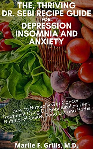 THE, THRIVING DR. SEBI RECIPE GUIDE FOR DEPRESSION INSOMNIA AND ANXIETY: How to Naturally Get Cancer Treatment Using Dr. Sebi Alkaline Diet, Nutritional guide, Food List and Herbs