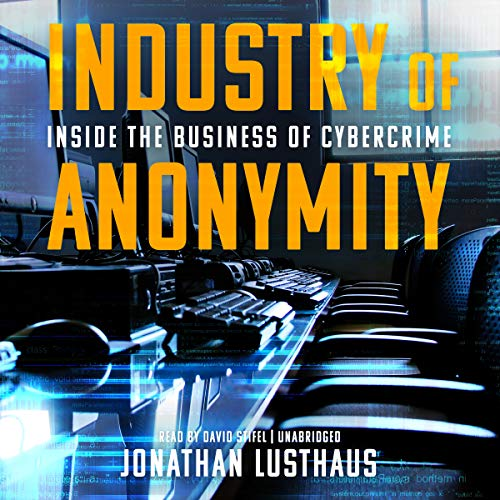 Industry of Anonymity     Inside the Business of Cybercrime              By:                                                                                                                                 Jonathan Lusthaus                               Narrated by:                                                                                                                                 David Stifel                      Length: 11 hrs and 47 mins     1 rating     Overall 4.0
