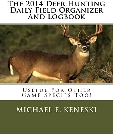 The 2014 Deer Hunting Daily Field Organizer and Logbook: Useful for Other Species Too!