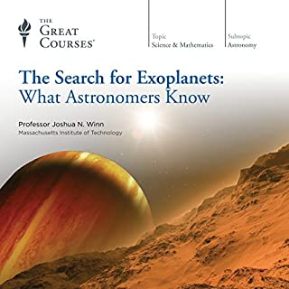 The Search for Exoplanets: What Astronomers Know                   Written by:                                                                                                                                 The Great Courses,                                                                                        Joshua N. Winn                               Narrated by:                                                                                                                                 Professor Joshua N. Winn                      Length: 12 hrs and 17 mins     4 ratings     Overall 4.3