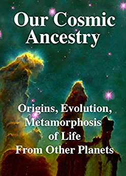Our Cosmic Ancestry:  Origins, Evolution, Metamorphosis of Life.: Alien Viruses, Extraterrestrial Bacteria, Interplanetary Gene Transfer, Metamorphosis, Cambrian Explosion: Humans by [Rhawn Gabriel Joseph]