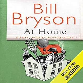 At Home: A Short History of Private Life                   By:                                                                                                                                 Bill Bryson                               Narrated by:                                                                                                                                 Bill Bryson                      Length: 16 hrs and 32 mins     261 ratings     Overall 4.5