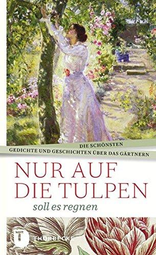 Nur auf die Tulpen soll es regnen - Die schönsten Gedichte und Geschichten über das Gärtnern