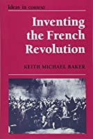 Inventing the French Revolution: Essays on French Political Culture in the Eighteenth Century (Ideas in Context, Series Number 16)