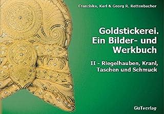 Goldstickerei. Ein Bilder- und Werkbuch: Band II: Riegelhauben, Kranl, Schmuck und Taschen