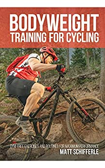 Bodyweight Training For Cycling: Gym-Free Exercises and Routines for Maximum Performance by [Matt Schifferle]