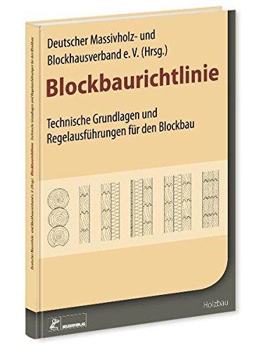 Blockbaurichtlinie: Technische Grundlagen und Regelausführungen für den Blockbau: Technische Grundlagen und Details für den Blockhausbau