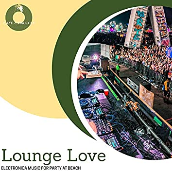 Lounge Love - Electronica Music For Party At Beach