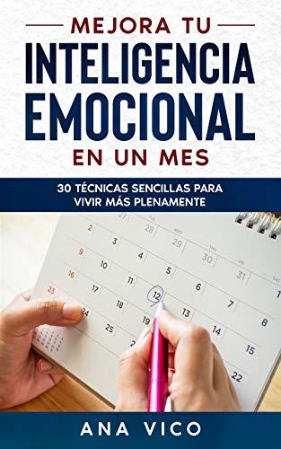 Mejora tu inteligencia emocional en un mes: 30 técnicas sencillas para vivir más plenamente