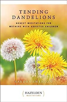 Tending Dandelions: Honest Meditations for Mothers with Addicted Children (Hazelden Meditations) by [Sandra Swenson]