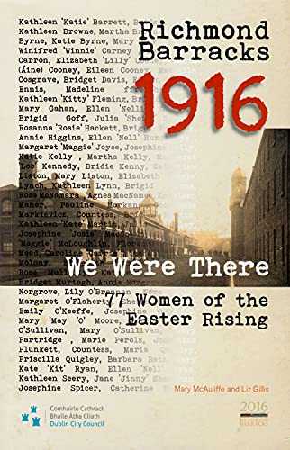Richmond Barracks 1916: We Were There: 77 Women of the Easter Rising (Decade of Commemorations Publications)