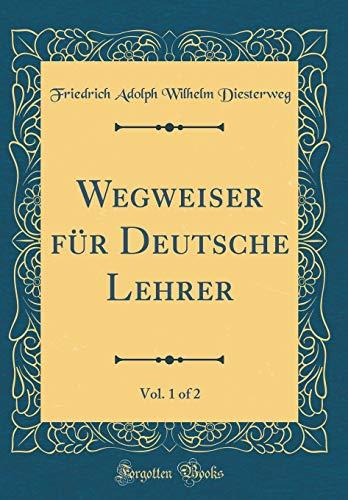Wegweiser für Deutsche Lehrer, Vol. 1 of 2 (Classic Reprint)