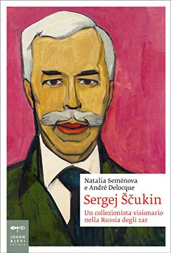 Sergej Ščukin: Un collezionista visionario nella Russia degli zar (Biografia Johan&Levi)
