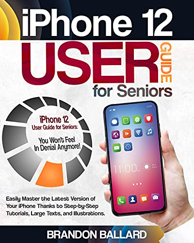iPhone 12 User Guide for Seniors: Easily Master the Latest Version of Your iPhone Thanks to Step-by-Step Tutorials, Large Texts, and Illustrations. You Won't Feel in Denial Anymore!