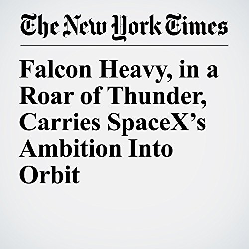 Falcon Heavy, in a Roar of Thunder, Carries SpaceX's Ambition Into Orbit copertina