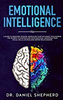 Emotional Intelligence: A Guide to Boosting Your EQ, Increasing Your Influence, Discovering the Secrets to Controlling Your Emotions, Improving Your Social Skills and Building Deeper Relationships