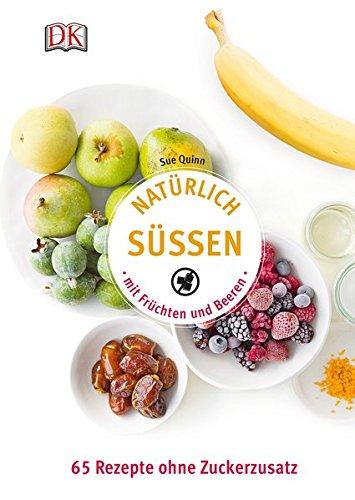Natürlich süßen mit Früchten und Beeren: 65 Rezepte ohne Zuckerzusatz