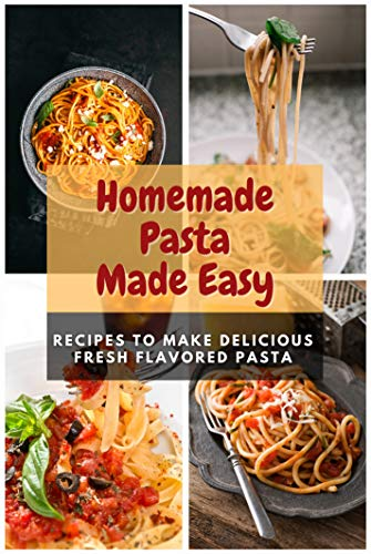 Homemade Pasta Made Easy: Recipes To Make Delicious Fresh Flavored Pasta (English Edition)