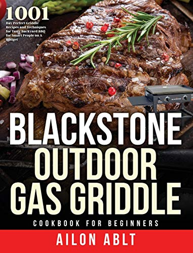Blackstone Outdoor Gas Griddle Cookbook for Beginners: 1001-Day Perfect Griddle Recipes and Techniques for Tasty Backyard BBQ for Smart People on A Budget