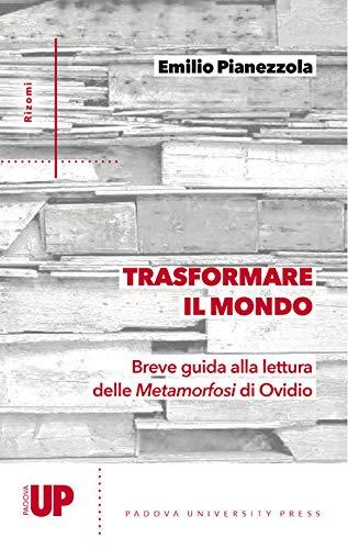 Trasformare il mondo. Breve guida alla lettura delle Metamorfosi di Ovidio