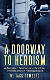 A Doorway to Heroism: A decorated German-Jewish Soldier who became an American Hero (Holocaust Survivor True Stories WWII Book 15)