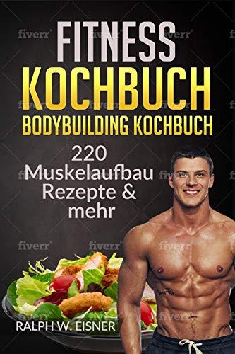 Fitness Kochbuch – Bodybuilding Kochbuch   220 Muskelaufbau Rezepte & mehr: 220 Rezepte - Trainingsplanerstellung - Ernährungsplanerstellung