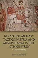 Byzantine Military Tactics in Syria and Mesopotamia in the Tenth Century: A Comparative Study