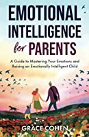 Emotional Intelligence for Parents: A Guide to Mastering Your Emotions and Raising an Emotionally Intelligent Child
