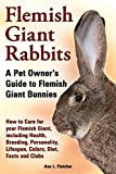 Flemish Giant Rabbits, A Pet Owner s Guide to Flemish Giant Bunnies How to Care for your Flemish Giant, including Health, Breeding, Personality, Lifespan, Colors, Diet, Facts and Clubs