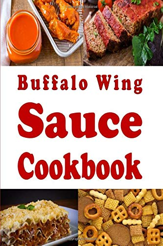 Buffalo Wing Sauce Cookbook: Recipes Flavored with Buffalo Sauce Beyond Chicken Wings (Dressings and Sauces, Band 3)