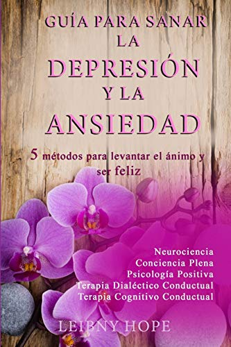 Guía para sanar la Depresión y la Ansiedad: 5 métodos para levantar el ánimo y vivir en bienestar y felicidad