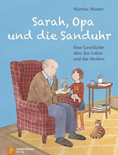 Sarah, Opa und die Sanduhr: Eine Geschichte über das Leben und das Sterben