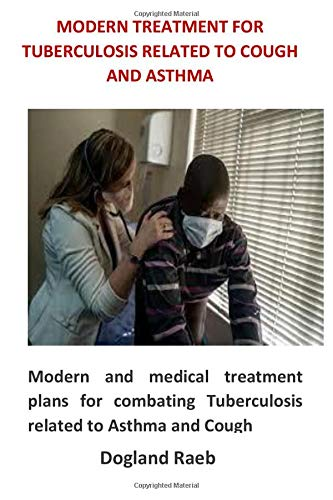 Modern Treatment For Tuberculosis Related to Cough and Asthma: Modern and medical treatment plans for combating Tuberculosis related to Asthma and Cough