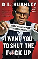 I Want You to Shut the F#ck Up: How the Audacity of Dopes Is Ruining America