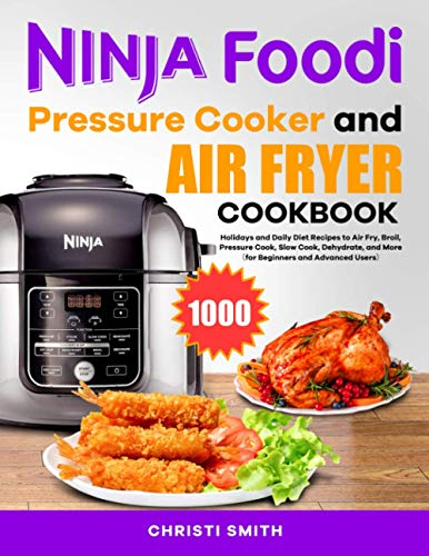 Ninja Foodi Pressure Cooker and Air Fryer Cookbook: Holidays and Daily Diet Recipes to Air Fry, Broil, Pressure Cook, Slow Cook, Dehydrate, and More(for Beginners and Advanced Users)