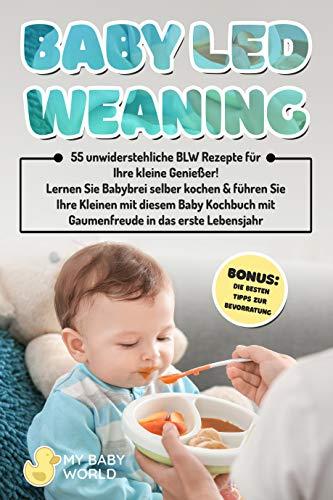 Baby Led Weaning: 55 herrliche BLW Rezepte für Ihre kleine Genießer! Lernen Sie Babybrei selber kochen & führen Sie Ihre Kleinen mit diesem Baby Kochbuch mit Gaumenfreude ins erste Lebensjahr