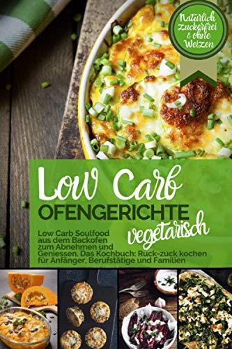 LOW CARB OFENGERICHTE Vegetarisch - Low Carb Soulfood aus dem Backofen zum Abnehmen und Genießen: DAS KOCHBUCH Ruck-zuck kochen für Anfänger, Berufstätige & Familien.Natürlich zuckerfrei & ohne Weizen