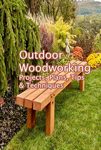 Outdoor Woodworking: Projects, Plans, Tips & Techniques: Woodworking Workshop
