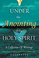 Under the Anointing of the Holy Spirit: A Collection of Writings