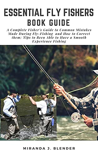 ESSENTIAL FLY FISHERS BOOK GUIDE: A Complete Fisher's Guide to Common Mistakes Made During Fly-Fishing and How to Correct Them; Tips to Been Able to Have a Smooth Experience Fishing (English Edition)