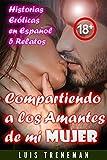 Compartiendo a los Amantes de mi Mujer: relatos eróticos en español (Esposo Cornudo, Esposa...