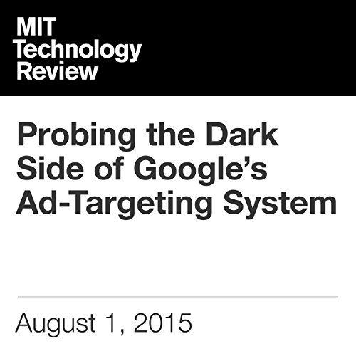 Probing the Dark Side of Google's Ad-Targeting System                   By:                                                                                                                                 Tom Simonite                               Narrated by:                                                                                                                                 Todd Mundt                      Length: 6 mins     Not rated yet     Overall 0.0