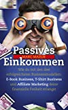 Passives Einkommen: Wie du mit den drei erfolgreichsten Businessmodellen: E-Book Business, T-Shirt Business und Affiliate Marketing deine finanzielle Freiheit erlangst