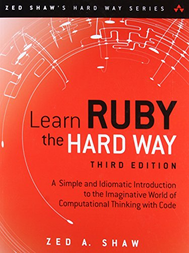 LEARN RUBY THE HARD WAY REV/E: A Simple and Idiomatic Introduction to the Imaginative World Of Computational Thinking with Code (Zed Shaw\'s Hard Way)