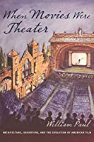 When Movies Were Theater: Architecture, Exhibition, and the Evolution of American Film (Film and Culture)