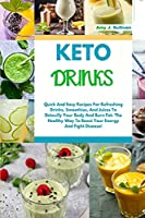 Keto Drinks: Quick And Easy Recipes For Refreshing Drinks, Smoothies And Juices To Detoxify Your Body And Burn Fat. The Healthy Way To Boost Your Energy And Fight Disease!